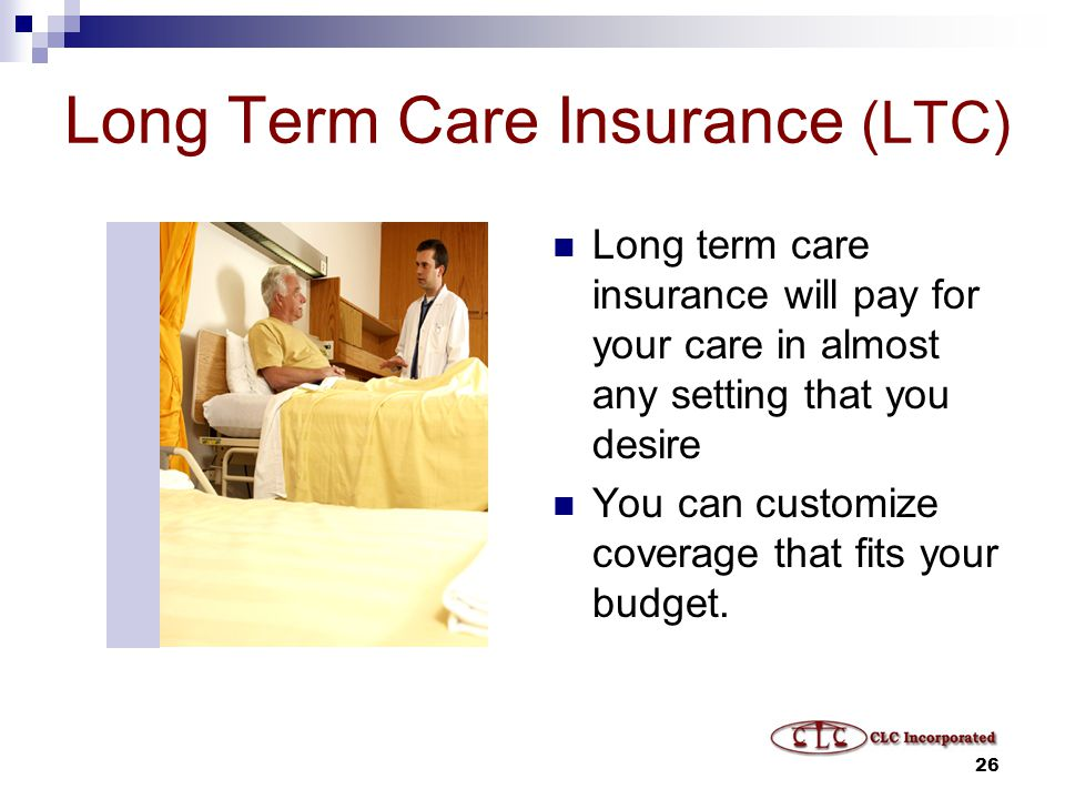26 Long Term Care Insurance (LTC) Long term care insurance will pay for your care in almost any setting that you desire You can customize coverage that fits your budget.