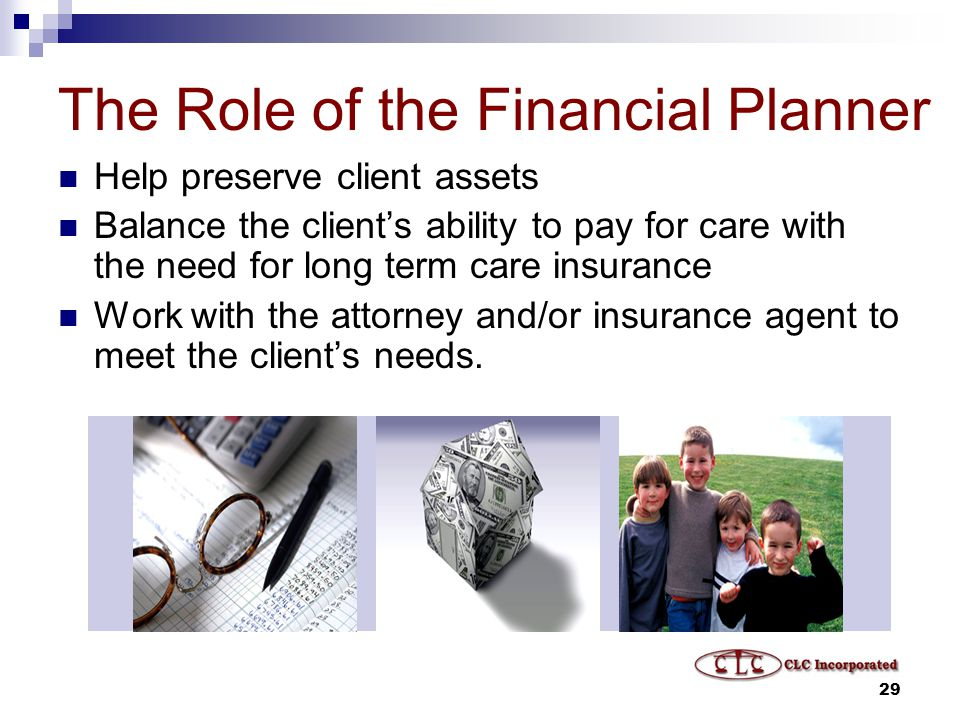 29 The Role of the Financial Planner Help preserve client assets Balance the client's ability to pay for care with the need for long term care insurance Work with the attorney and/or insurance agent to meet the client's needs.