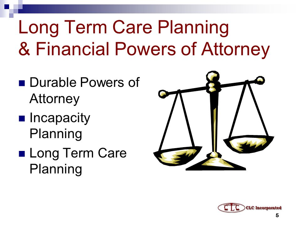 5 Long Term Care Planning & Financial Powers of Attorney Durable Powers of Attorney Incapacity Planning Long Term Care Planning