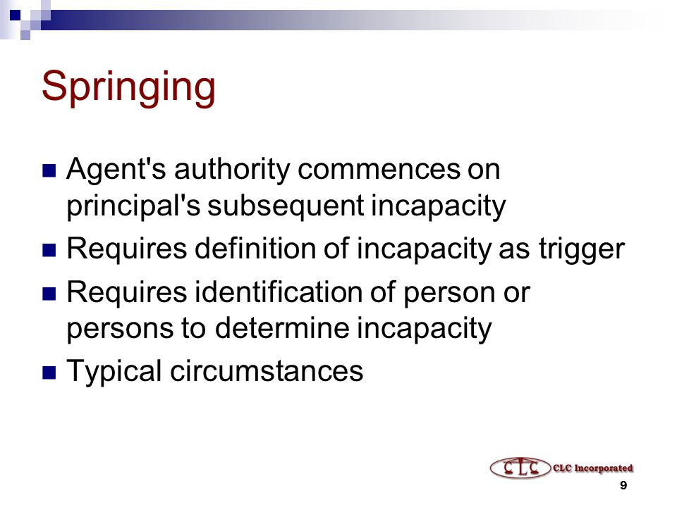 9 Springing Agent s authority commences on principal s subsequent incapacity Requires definition of incapacity as trigger Requires identification of person or persons to determine incapacity Typical circumstances