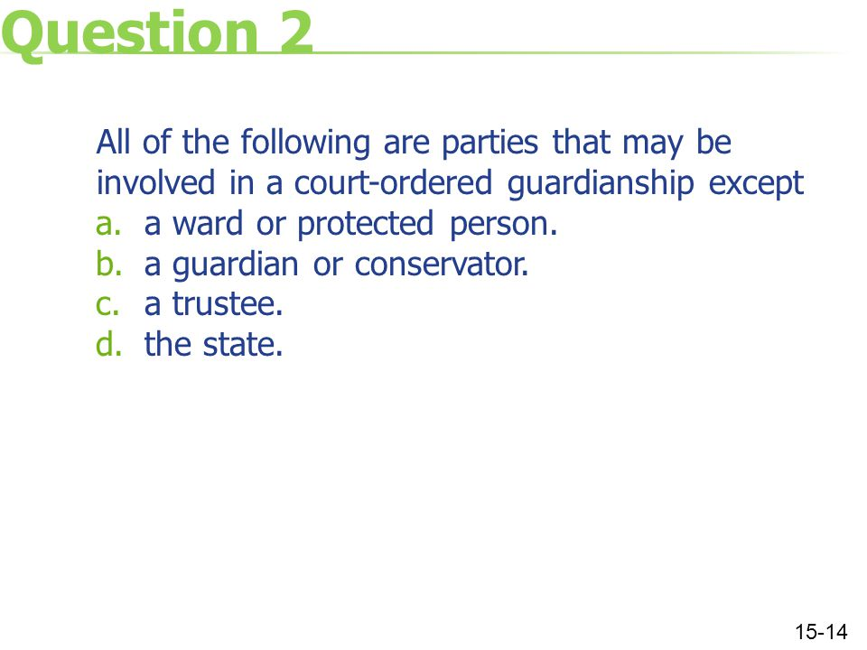 Question 2 All of the following are parties that may be involved in a court-ordered guardianship except a.a ward or protected person.