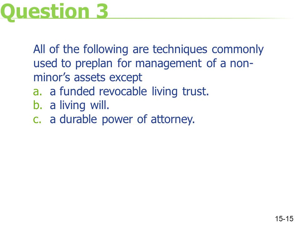 Question 3 All of the following are techniques commonly used to preplan for management of a non- minor's assets except a.a funded revocable living trust.