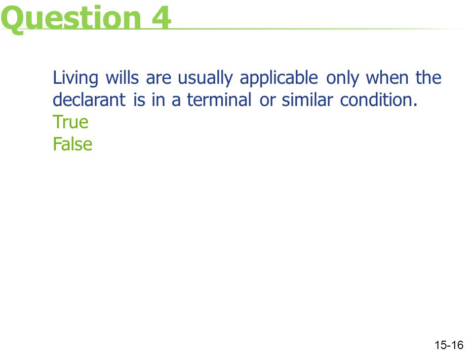 Question 4 Living wills are usually applicable only when the declarant is in a terminal or similar condition.