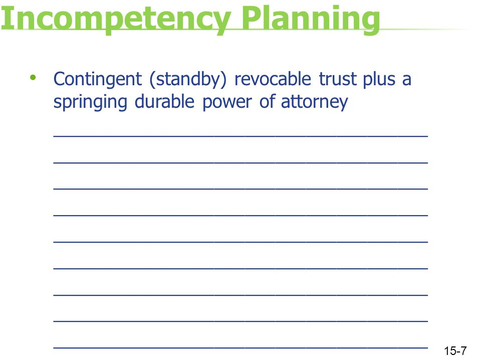 Incompetency Planning Contingent (standby) revocable trust plus a springing durable power of attorney _____________________________________ 15-7