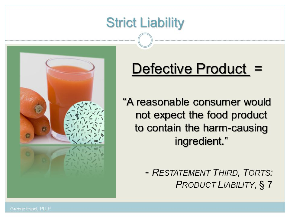 Strict Liability Defective Product = A reasonable consumer would not expect the food product to contain the harm-causing ingredient. - R ESTATEMENT T HIRD, T ORTS : P RODUCT L IABILITY, § 7 Greene Espel, PLLP