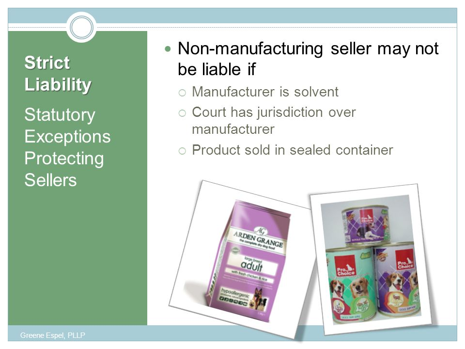 Strict Liability Statutory Exceptions Protecting Sellers Non-manufacturing seller may not be liable if  Manufacturer is solvent  Court has jurisdiction over manufacturer  Product sold in sealed container Greene Espel, PLLP