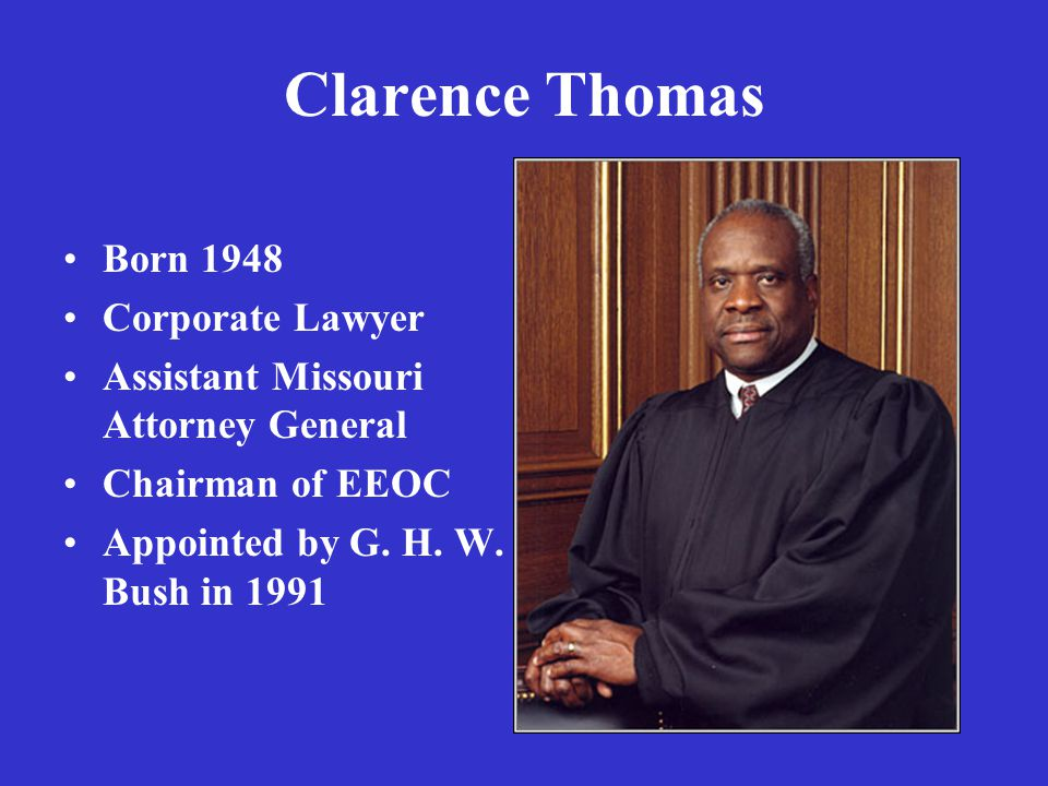 Clarence Thomas Born 1948 Corporate Lawyer Assistant Missouri Attorney General Chairman of EEOC Appointed by G.