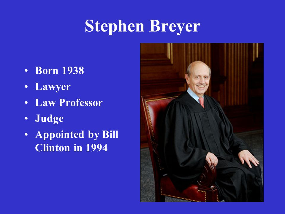 Stephen Breyer Born 1938 Lawyer Law Professor Judge Appointed by Bill Clinton in 1994
