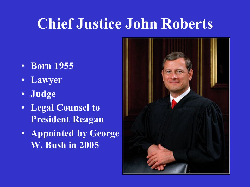 Chief Justice John Roberts Born 1955 Lawyer Judge Legal Counsel to President Reagan Appointed by George W.