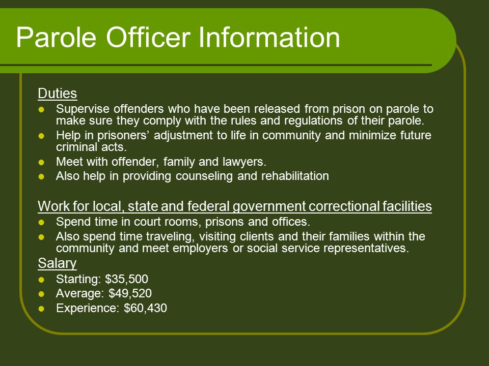 Parole Officer Information Duties Supervise offenders who have been released from prison on parole to make sure they comply with the rules and regulations of their parole.