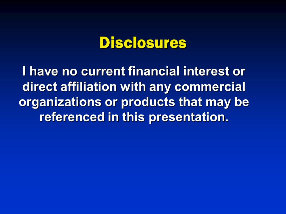 Disclosures I have no current financial interest or direct affiliation with any commercial organizations or products that may be referenced in this presentation.