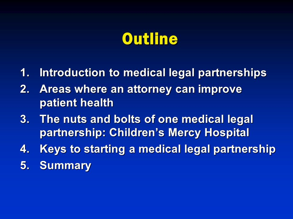 Outline 1.Introduction to medical legal partnerships 2.Areas where an attorney can improve patient health 3.The nuts and bolts of one medical legal partnership: Children's Mercy Hospital 4.Keys to starting a medical legal partnership 5.Summary