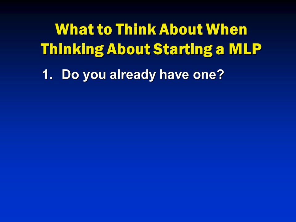 What to Think About When Thinking About Starting a MLP 1.Do you already have one