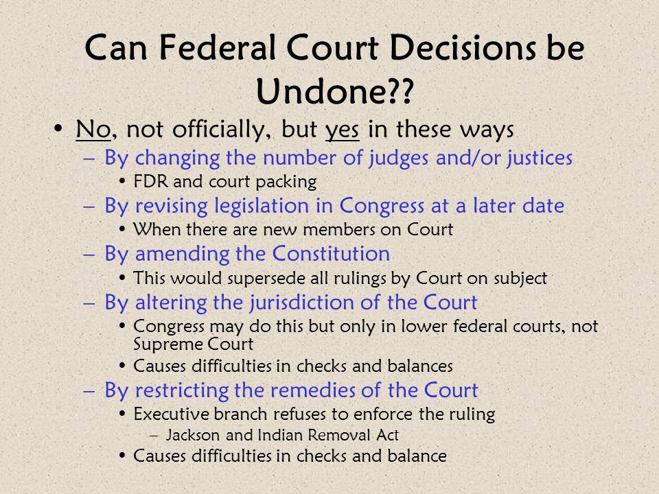 Can Federal Court Decisions be Undone?? No, not officially, but yes in these ways –By changing the number of judges and/or justices FDR and court pack
