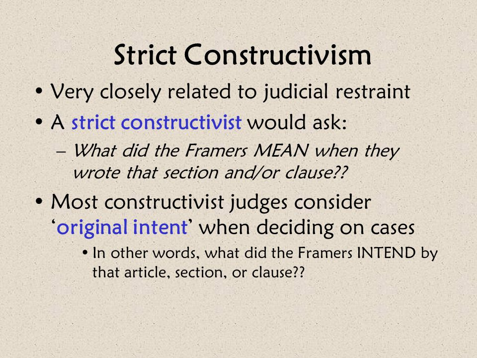 Strict Constructivism Very closely related to judicial restraint A strict constructivist would ask: –What did the Framers MEAN when they wrote that se