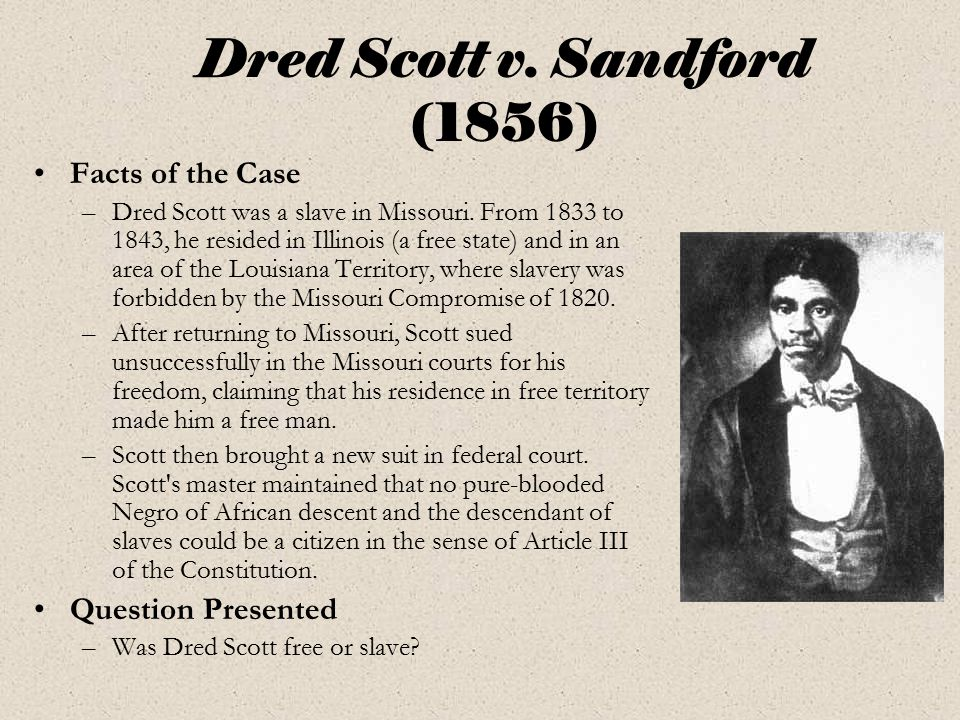 Dred Scott v. Sandford (1856) Facts of the Case –Dred Scott was a slave in Missouri. From 1833 to 1843, he resided in Illinois (a free state) and in a