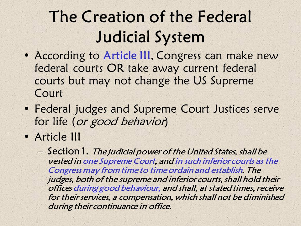 The Creation of the Federal Judicial System According to Article III, Congress can make new federal courts OR take away current federal courts but may