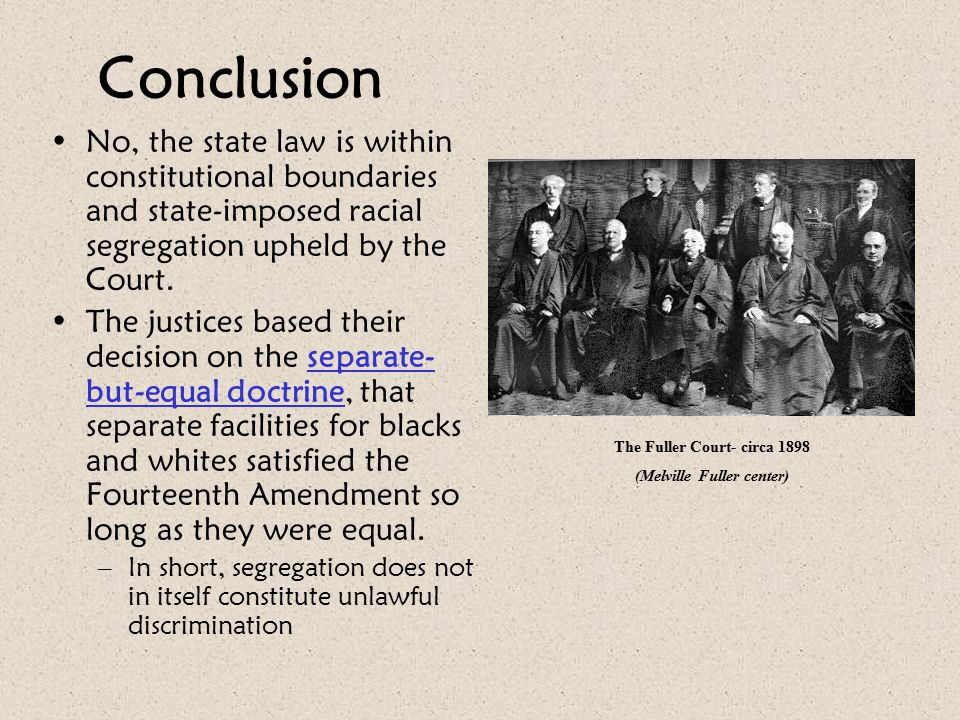 Conclusion No, the state law is within constitutional boundaries and state-imposed racial segregation upheld by the Court. The justices based their de
