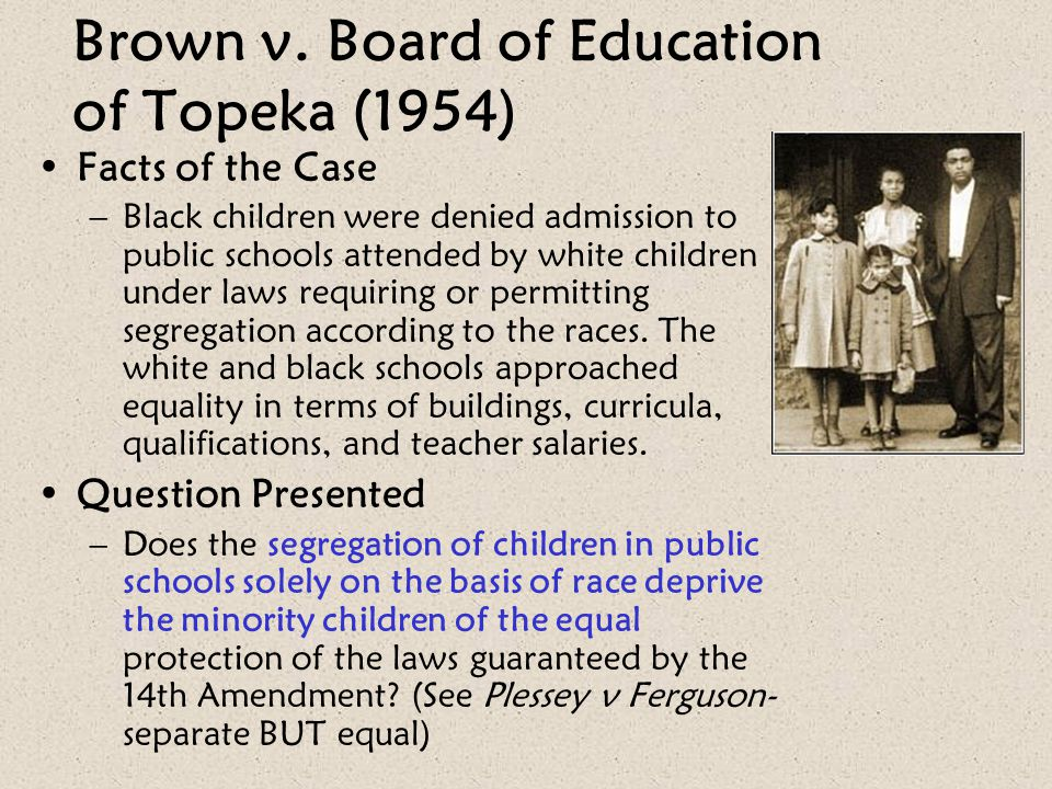 Brown v. Board of Education of Topeka (1954) Facts of the Case –Black children were denied admission to public schools attended by white children unde