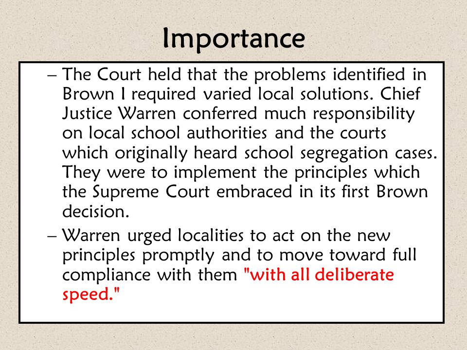 Importance –The Court held that the problems identified in Brown I required varied local solutions. Chief Justice Warren conferred much responsibility