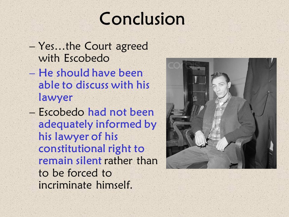 Conclusion –Yes…the Court agreed with Escobedo –He should have been able to discuss with his lawyer –Escobedo had not been adequately informed by his