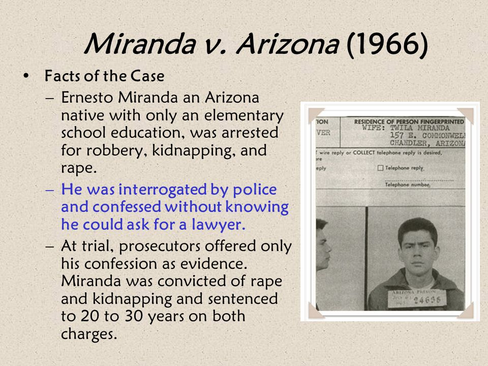 Miranda v. Arizona (1966) Facts of the Case –Ernesto Miranda an Arizona native with only an elementary school education, was arrested for robbery, kid