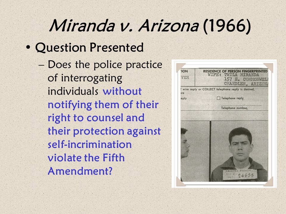 Miranda v. Arizona (1966) Question Presented –Does the police practice of interrogating individuals without notifying them of their right to counsel a