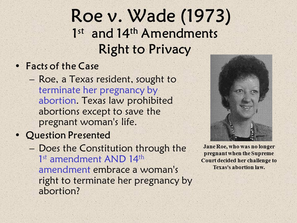 Roe v. Wade (1973) Facts of the Case –Roe, a Texas resident, sought to terminate her pregnancy by abortion. Texas law prohibited abortions except to s