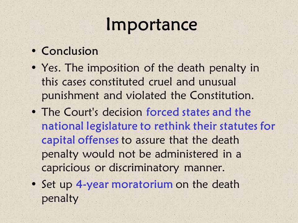 Importance Conclusion Yes. The imposition of the death penalty in this cases constituted cruel and unusual punishment and violated the Constitution. T