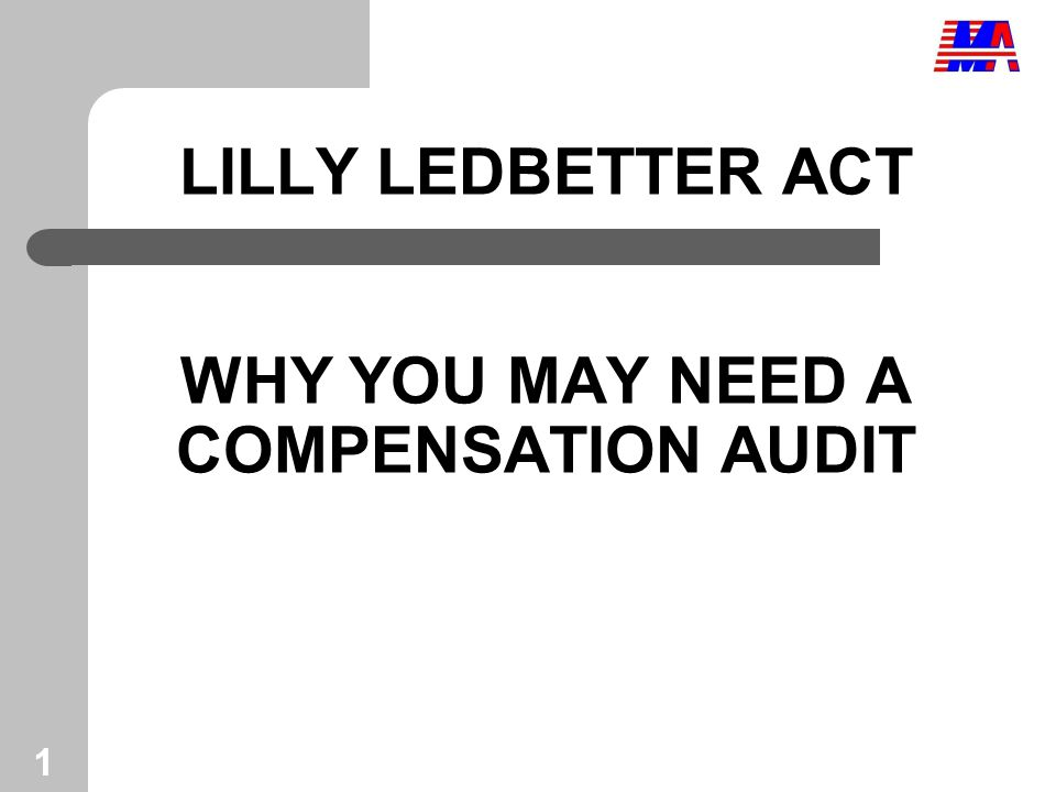 1 LILLY LEDBETTER ACT WHY YOU MAY NEED A COMPENSATION AUDIT