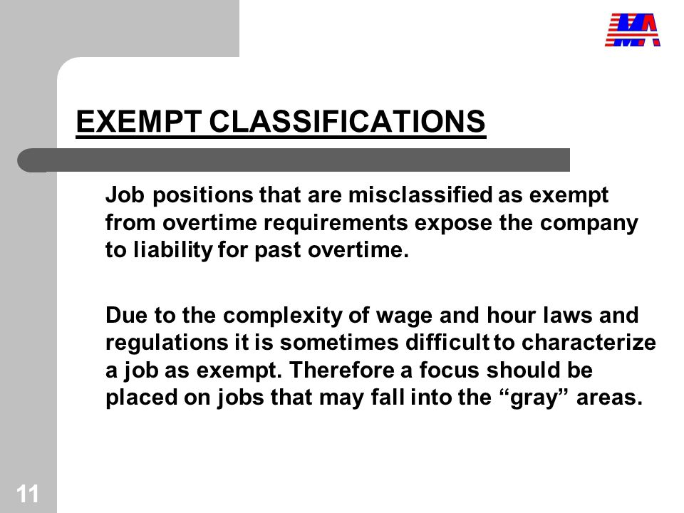 11 EXEMPT CLASSIFICATIONS Job positions that are misclassified as exempt from overtime requirements expose the company to liability for past overtime.