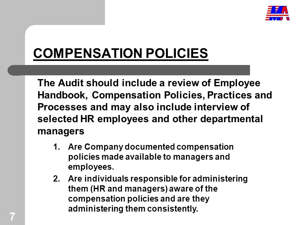 7 COMPENSATION POLICIES The Audit should include a review of Employee Handbook, Compensation Policies, Practices and Processes and may also include interview of selected HR employees and other departmental managers 1.Are Company documented compensation policies made available to managers and employees.