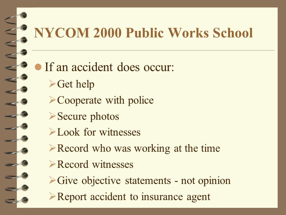 NYCOM 2000 Public Works School If an accident does occur:  Get help  Cooperate with police  Secure photos  Look for witnesses  Record who was working at the time  Record witnesses  Give objective statements - not opinion  Report accident to insurance agent