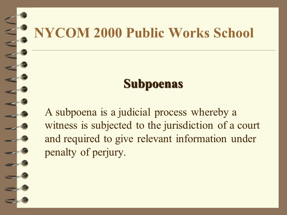 NYCOM 2000 Public Works School Subpoenas A subpoena is a judicial process whereby a witness is subjected to the jurisdiction of a court and required to give relevant information under penalty of perjury.
