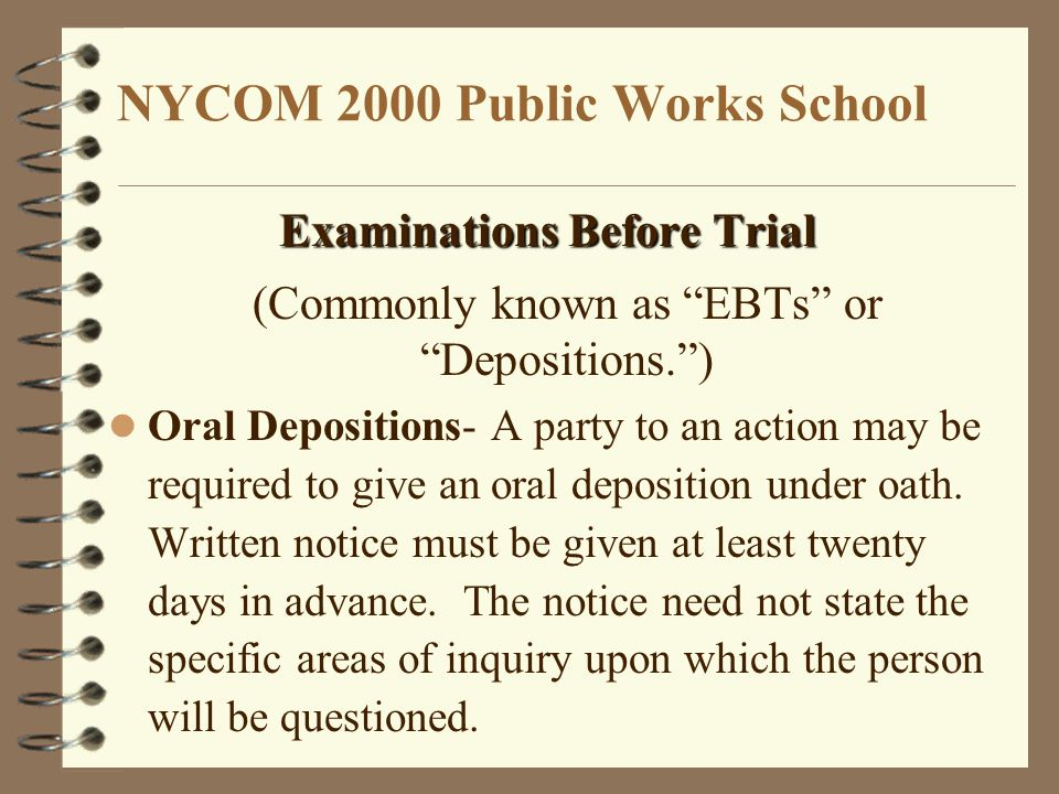 NYCOM 2000 Public Works School Examinations Before Trial (Commonly known as EBTs or Depositions. ) Oral Depositions- A party to an action may be required to give an oral deposition under oath.