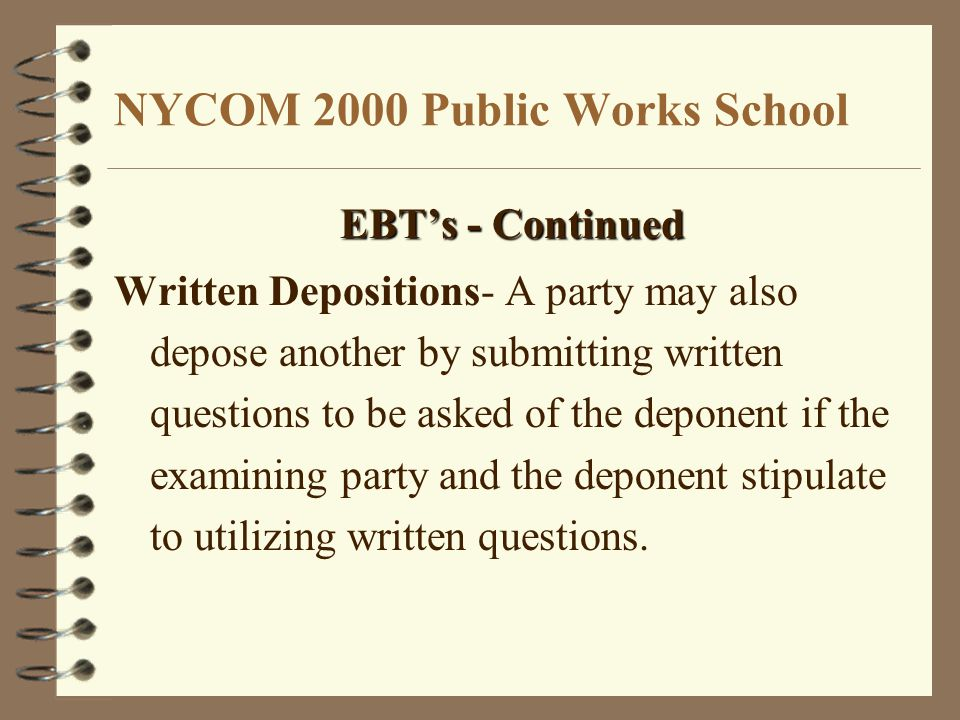 NYCOM 2000 Public Works School EBT's - Continued Written Depositions- A party may also depose another by submitting written questions to be asked of the deponent if the examining party and the deponent stipulate to utilizing written questions.