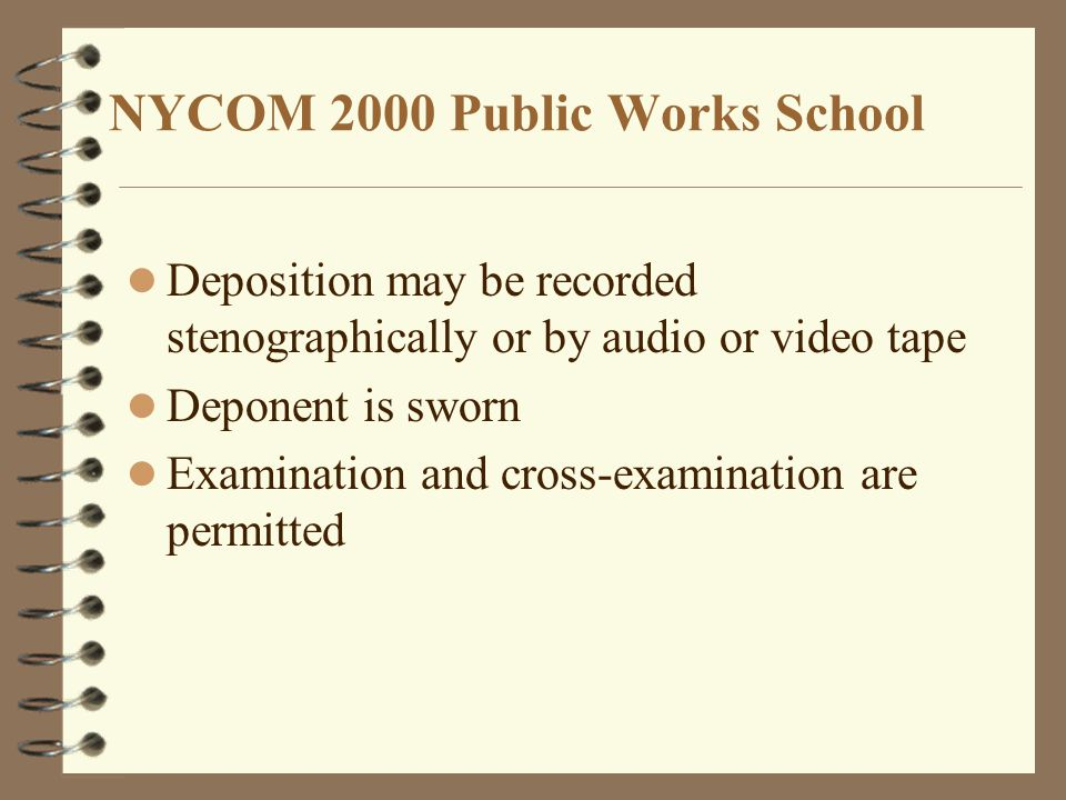 NYCOM 2000 Public Works School Deposition may be recorded stenographically or by audio or video tape Deponent is sworn Examination and cross-examination are permitted