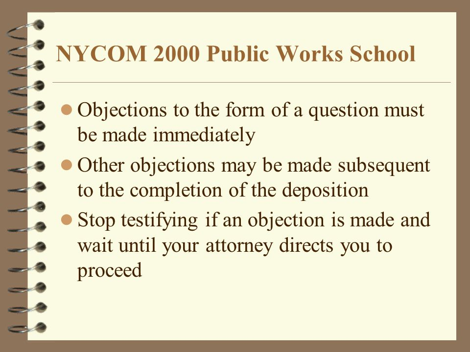 NYCOM 2000 Public Works School Objections to the form of a question must be made immediately Other objections may be made subsequent to the completion of the deposition Stop testifying if an objection is made and wait until your attorney directs you to proceed