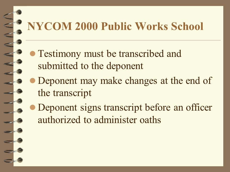 NYCOM 2000 Public Works School Testimony must be transcribed and submitted to the deponent Deponent may make changes at the end of the transcript Deponent signs transcript before an officer authorized to administer oaths