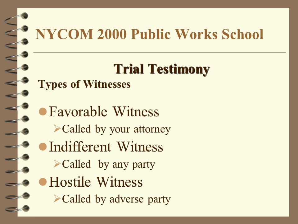NYCOM 2000 Public Works School Trial Testimony Types of Witnesses Favorable Witness  Called by your attorney Indifferent Witness  Called by any party Hostile Witness  Called by adverse party