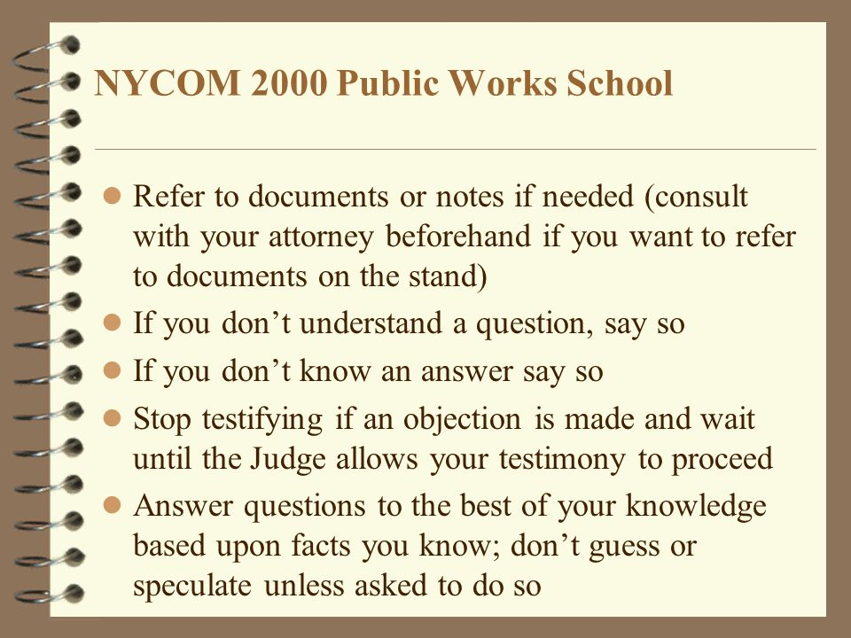 NYCOM 2000 Public Works School Refer to documents or notes if needed (consult with your attorney beforehand if you want to refer to documents on the stand) If you don't understand a question, say so If you don't know an answer say so Stop testifying if an objection is made and wait until the Judge allows your testimony to proceed Answer questions to the best of your knowledge based upon facts you know; don't guess or speculate unless asked to do so