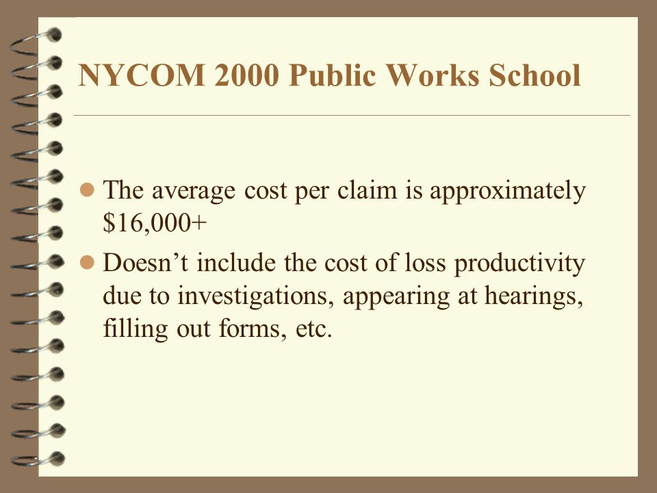 NYCOM 2000 Public Works School The average cost per claim is approximately $16,000+ Doesn't include the cost of loss productivity due to investigations, appearing at hearings, filling out forms, etc.