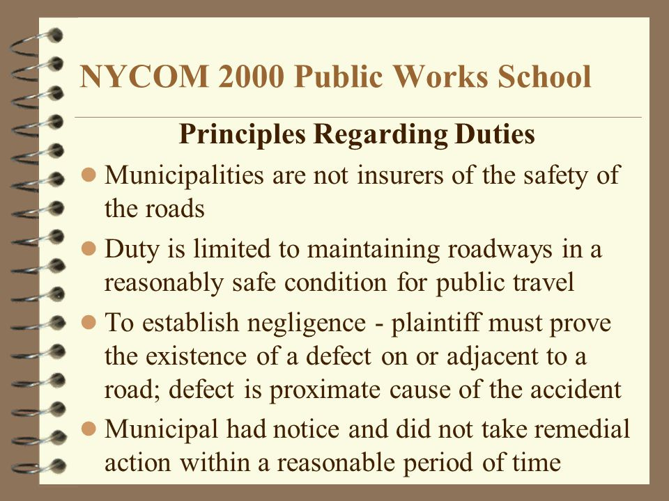 NYCOM 2000 Public Works School Principles Regarding Duties Municipalities are not insurers of the safety of the roads Duty is limited to maintaining roadways in a reasonably safe condition for public travel To establish negligence - plaintiff must prove the existence of a defect on or adjacent to a road; defect is proximate cause of the accident Municipal had notice and did not take remedial action within a reasonable period of time