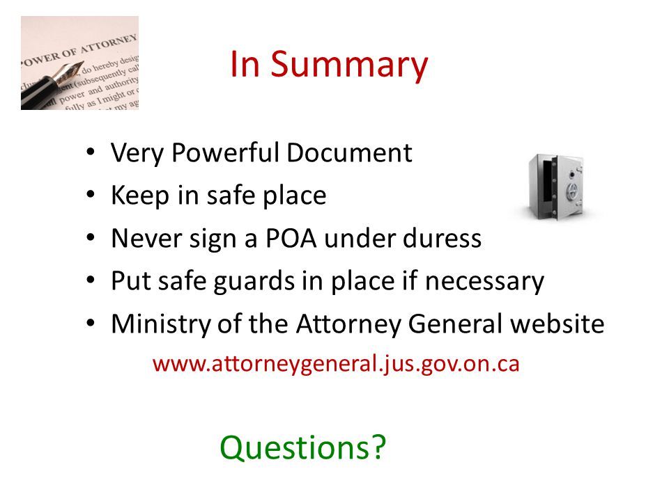In Summary Very Powerful Document Keep in safe place Never sign a POA under duress Put safe guards in place if necessary Ministry of the Attorney General website www.attorneygeneral.jus.gov.on.ca Questions