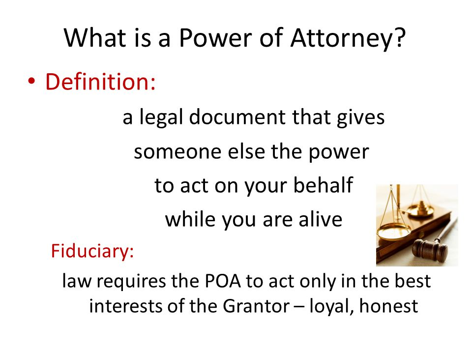 Powers of Attorney General Power of Attorney Manage finances & property only while Grantor is mentally capable – laws changed in 1996 – no longer used Continuing Power of Attorney for Property Property = money, home, anything you own Continues while mentally capable and incapable Can do almost anything with your finances & property you can do – daily banking, sign cheques, investment decisions, buy or sell real estate – while alive Cannot make or change your Will, appoint a new POA, change beneficiary designations