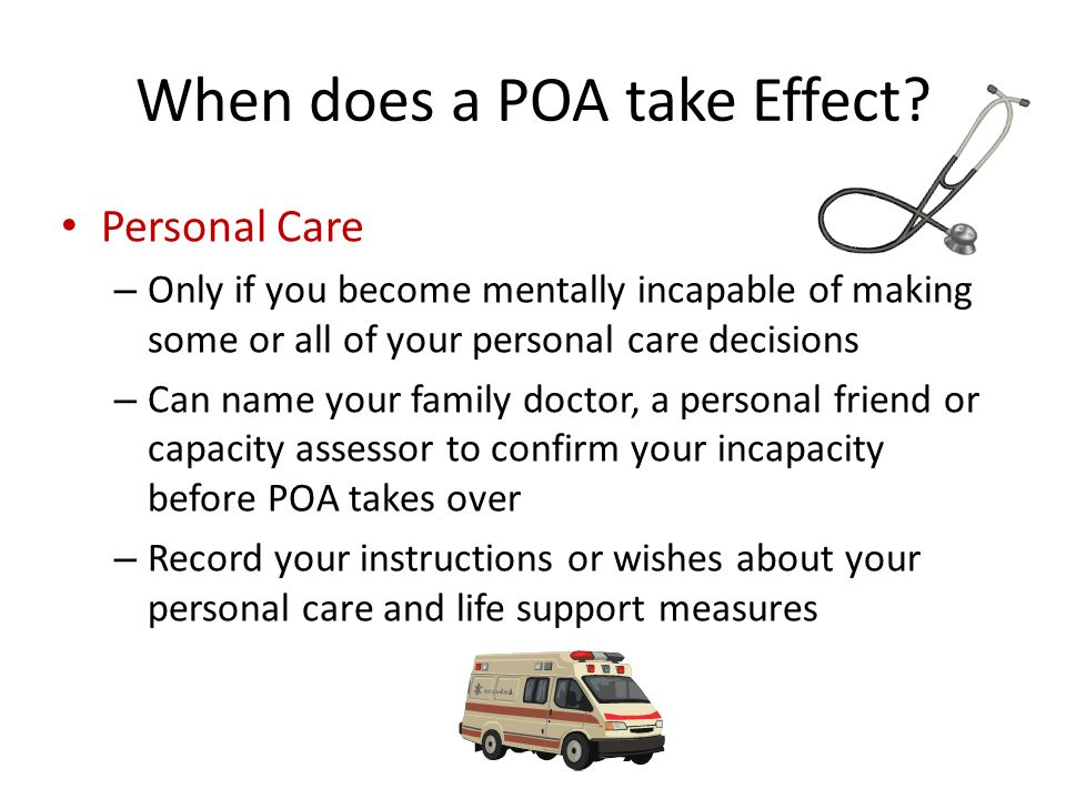 Personal Care – Only if you become mentally incapable of making some or all of your personal care decisions – Can name your family doctor, a personal friend or capacity assessor to confirm your incapacity before POA takes over – Record your instructions or wishes about your personal care and life support measures When does a POA take Effect