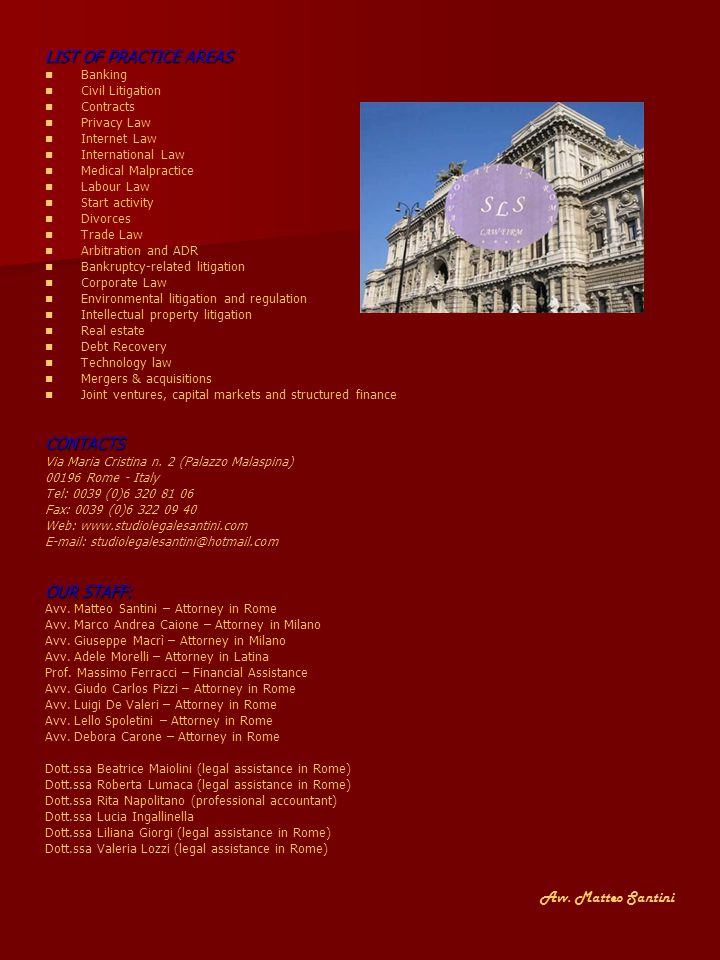 LIST OF PRACTICE AREAS Banking Civil Litigation Contracts Privacy Law Internet Law International Law Medical Malpractice Labour Law Start activity Divorces Trade Law Arbitration and ADR Bankruptcy-related litigation Corporate Law Environmental litigation and regulation Intellectual property litigation Real estate Debt Recovery Technology law Mergers & acquisitions Joint ventures, capital markets and structured financeCONTACTS Via Maria Cristina n.