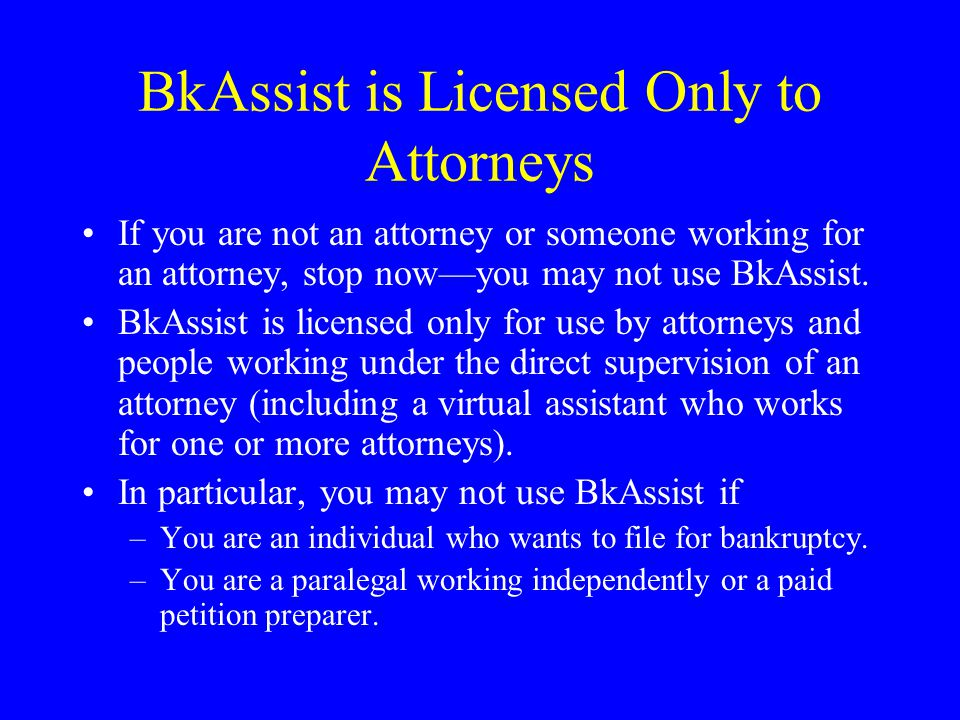BkAssist is Licensed Only to Attorneys If you are not an attorney or someone working for an attorney, stop now—you may not use BkAssist.