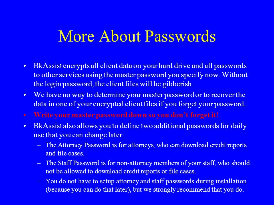 More About Passwords BkAssist encrypts all client data on your hard drive and all passwords to other services using the master password you specify now.