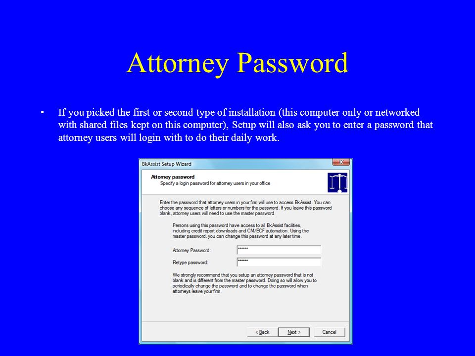 Attorney Password If you picked the first or second type of installation (this computer only or networked with shared files kept on this computer), Setup will also ask you to enter a password that attorney users will login with to do their daily work.